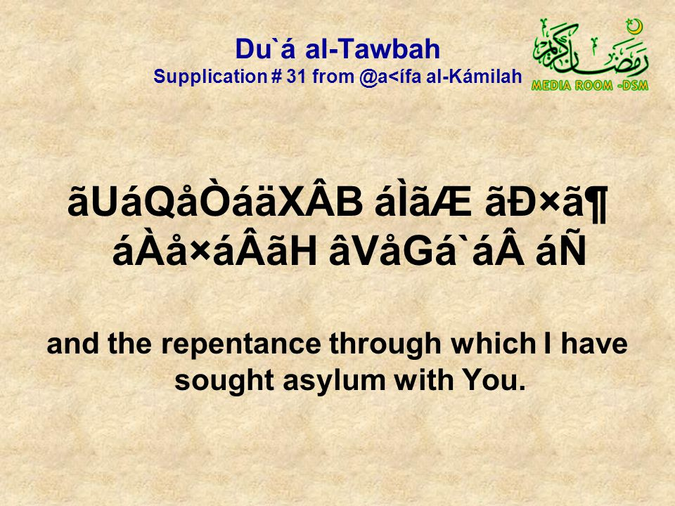Du`á al-Tawbah Supplication # 31 from @a<ífa al-Kámilah ãUáQåÒáäXÂB áÌãÆ ãÐ×㶠áÀå×áÂãH âVåGá`á áÑ and the repentance through which I have sought asylum with You.