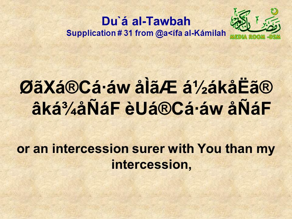 Du`á al-Tawbah Supplication # 31 from @a<ífa al-Kámilah ØãXá®Cá·áw åÌãÆ á½ákåËã® âká¾åÑáF èUá®Cá·áw åÑáF or an intercession surer with You than my intercession,