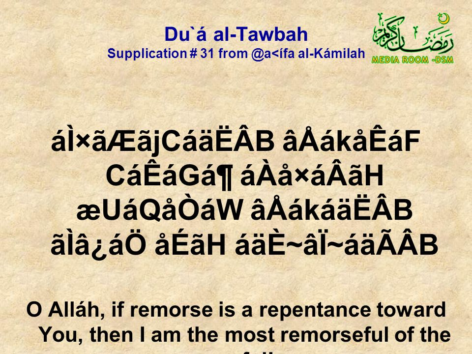 Du`á al-Tawbah Supplication # 31 from @a<ífa al-Kámilah áÌ×ãÆãjCáäËÂB âÅákåÊáF CáÊáGᶠáÀå×áÂãH æUáQåÒáW âÅákáäËÂB ãÌâ¿áÖ åÉãH áäÈ~âÏ~áäÃÂB O Alláh, if remorse is a repentance toward You, then I am the most remorseful of the remorseful!