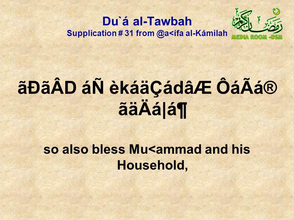 Du`á al-Tawbah Supplication # 31 from @a<ífa al-Kámilah ãÐãÂD áÑ èkáäÇádâÆ ÔáÃá® ãäÄá|ᶠso also bless Mu<ammad and his Household,