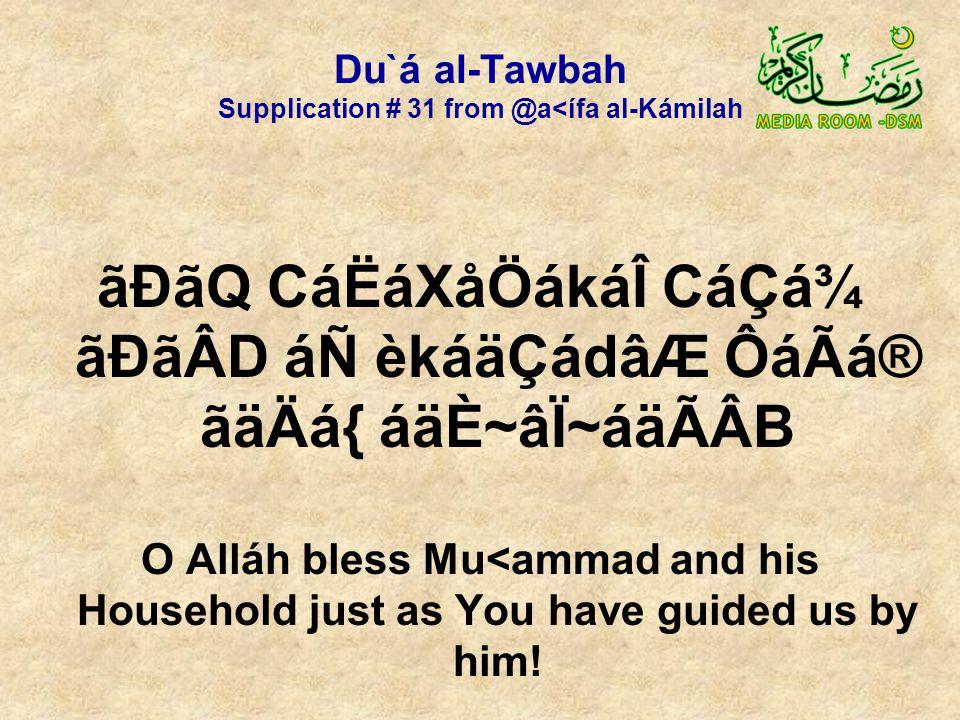 Du`á al-Tawbah Supplication # 31 from @a<ífa al-Kámilah ãÐãQ CáËáXåÖákáÎ CáÇá¾ ãÐãÂD áÑ èkáäÇádâÆ ÔáÃá® ãäÄá{ áäÈ~âÏ~áäÃÂB O Alláh bless Mu<ammad and his Household just as You have guided us by him!