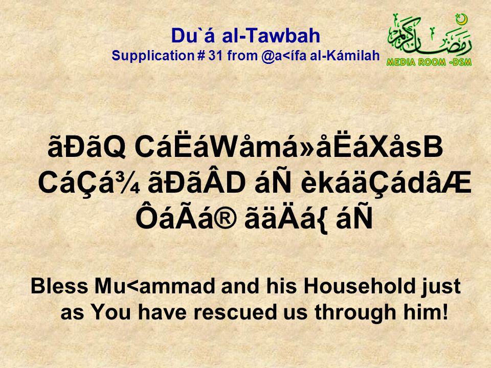 Du`á al-Tawbah Supplication # 31 from @a<ífa al-Kámilah ãÐãQ CáËáWåmá»åËáXåsB CáÇá¾ ãÐãÂD áÑ èkáäÇádâÆ ÔáÃá® ãäÄá{ áÑ Bless Mu<ammad and his Household just as You have rescued us through him!