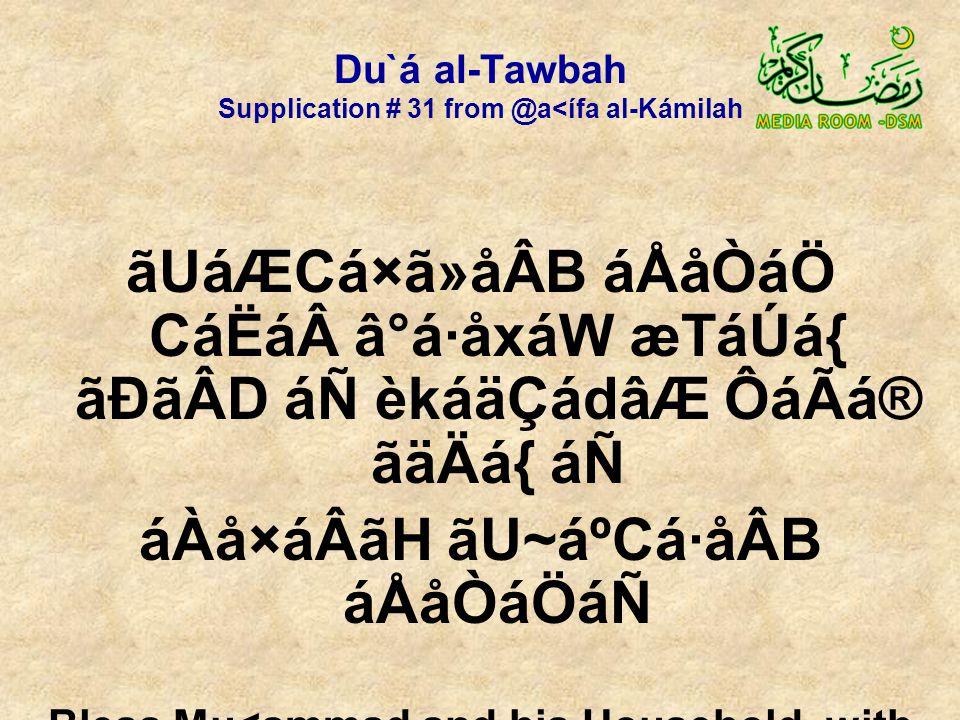 Du`á al-Tawbah Supplication # 31 from @a<ífa al-Kámilah ãUáÆCá×ã»åÂB áÅåÒáÖ CáËáâ°á·åxáW æTáÚá{ ãÐãÂD áÑ èkáäÇádâÆ ÔáÃá® ãäÄá{ áÑ áÀå×áÂãH ãU~áºCá·åÂB áÅåÒáÖáÑ Bless Mu<ammad and his Household, with a blessing that will intercede for us on the Day of Resurrection, the day of neediness toward You!