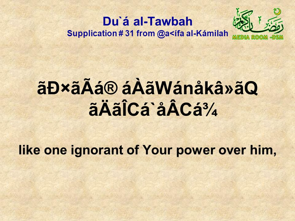 Du`á al-Tawbah Supplication # 31 from @a<ífa al-Kámilah ãÐ×ãÃá® áÀãWánåkâ»ãQ ãÄãÎCá`åÂCá¾ like one ignorant of Your power over him,