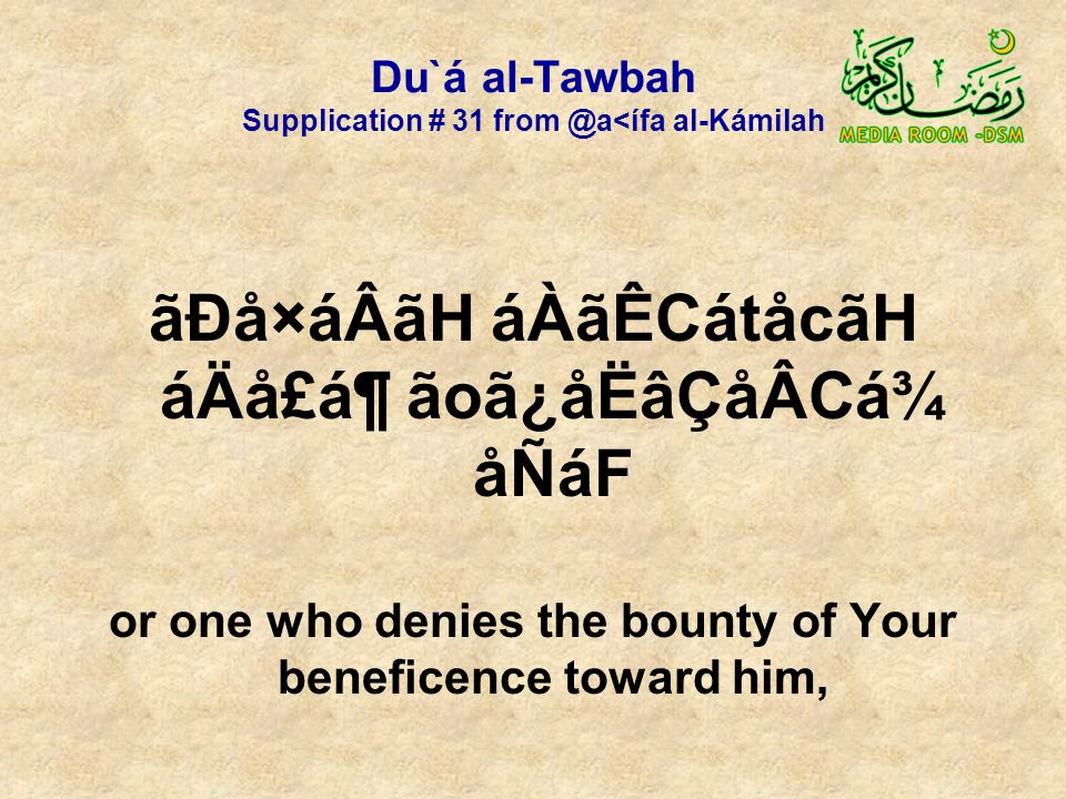 Du`á al-Tawbah Supplication # 31 from @a<ífa al-Kámilah ãÐå×áÂãH áÀãÊCátåcãH áÄå£á¶ ãoã¿åËâÇåÂCá¾ åÑáF or one who denies the bounty of Your beneficence toward him,