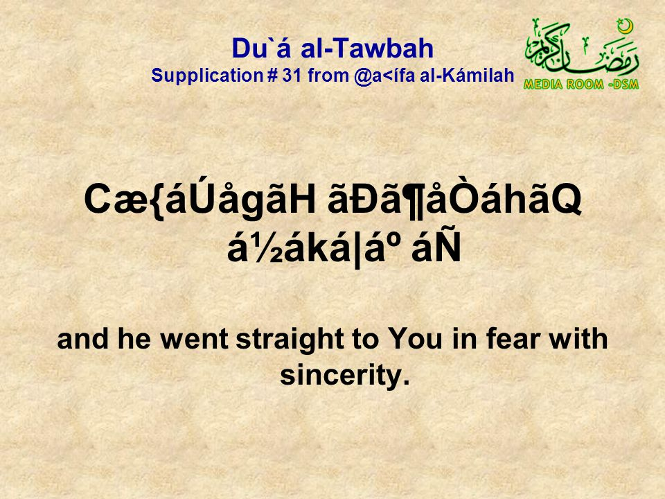 Du`á al-Tawbah Supplication # 31 from @a<ífa al-Kámilah Cæ{áÚågãH ãÐã¶åÒáhãQ á½áká|ẠáÑ and he went straight to You in fear with sincerity.