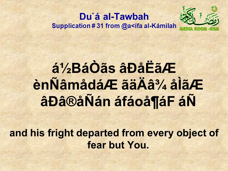 Du`á al-Tawbah Supplication # 31 from @a<ífa al-Kámilah á½BáÒãs âÐåËãÆ ènÑâmådáÆ ãäÄâ¾ åÌãÆ âÐâ®åÑán áfáoå¶áF áÑ and his fright departed from every object of fear but You.