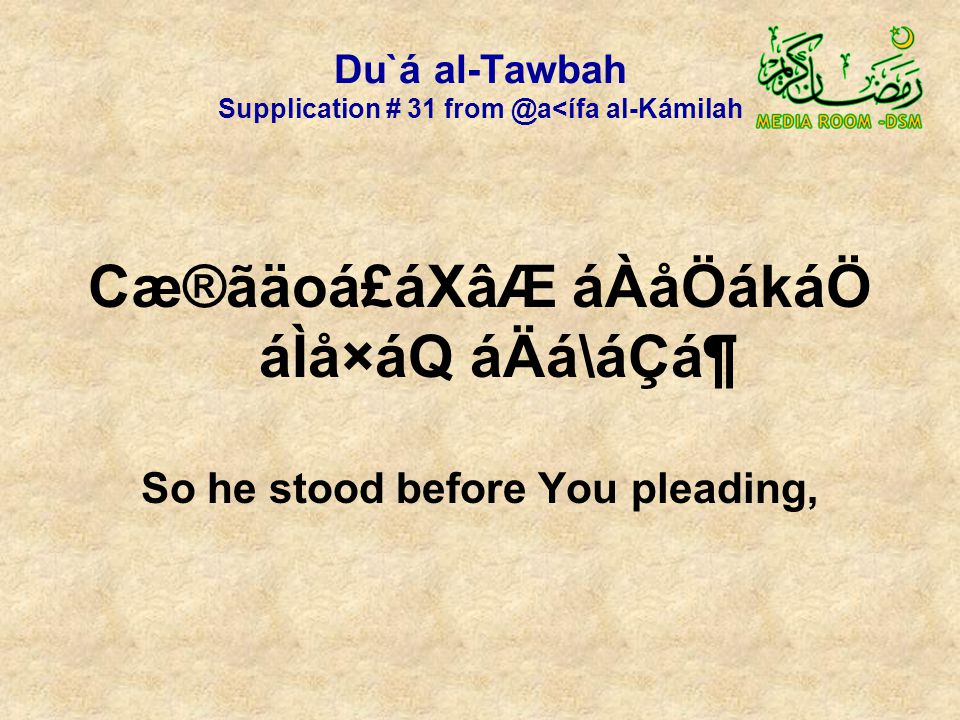 Du`á al-Tawbah Supplication # 31 from @a<ífa al-Kámilah Cæ®ãäoá£áXâÆ áÀåÖákáÖ áÌå×áQ áÄá\áÇᶠSo he stood before You pleading,