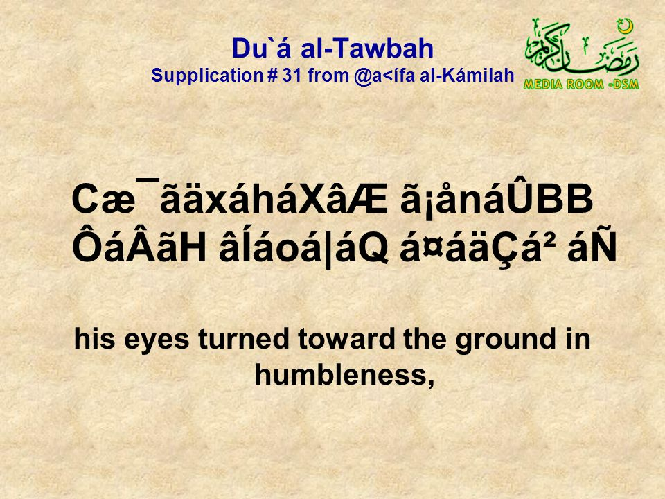 Du`á al-Tawbah Supplication # 31 from @a<ífa al-Kámilah Cæ¯ãäxáháXâÆ ã¡ånáÛBB ÔáÂãH âÍáoá|áQ á¤áäÇá² áÑ his eyes turned toward the ground in humbleness,