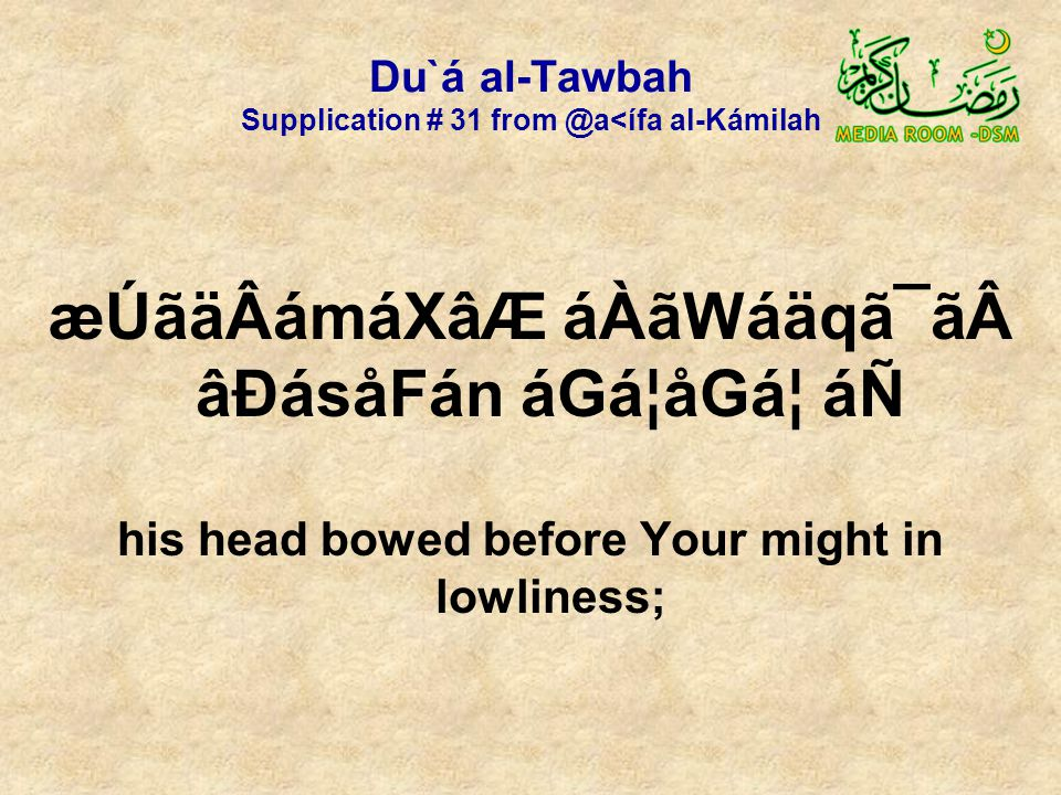 Du`á al-Tawbah Supplication # 31 from @a<ífa al-Kámilah æÚãäÂámáXâÆ áÀãWáäqã¯ã âÐásåFán áGá¦åGᦠáÑ his head bowed before Your might in lowliness;