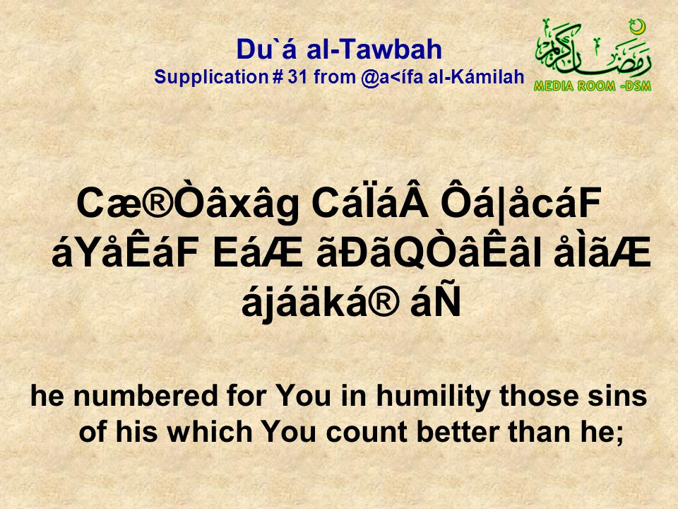Du`á al-Tawbah Supplication # 31 from @a<ífa al-Kámilah Cæ®Òâxâg CáÏá Ôá|åcáF áYåÊáF EáÆ ãÐãQÒâÊâl åÌãÆ ájáäká® áÑ he numbered for You in humility those sins of his which You count better than he;