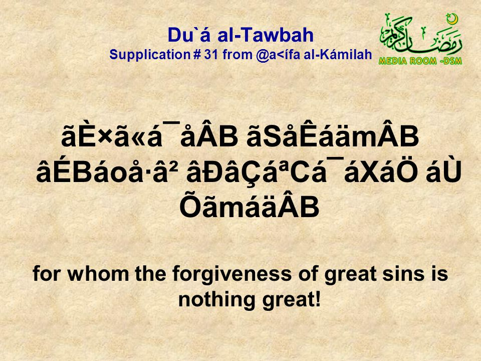 Du`á al-Tawbah Supplication # 31 from @a<ífa al-Kámilah ãÈ×ã«á¯åÂB ãSåÊáämÂB âÉBáoå·â² âÐâÇáªCá¯áXáÖ áÙ ÕãmáäÂB for whom the forgiveness of great sins is nothing great!