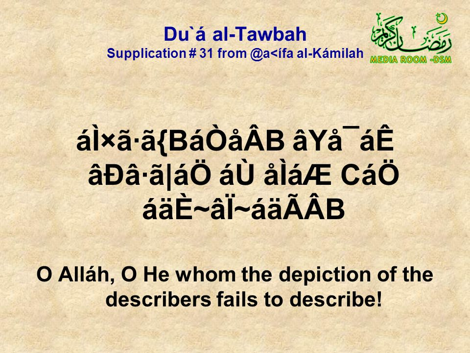 Du`á al-Tawbah Supplication # 31 from @a<ífa al-Kámilah áÌ×ã·ã{BáÒåÂB âYå¯áÊ âÐâ·ã|áÖ áÙ åÌáÆ CáÖ áäÈ~âÏ~áäÃÂB O Alláh, O He whom the depiction of the describers fails to describe!