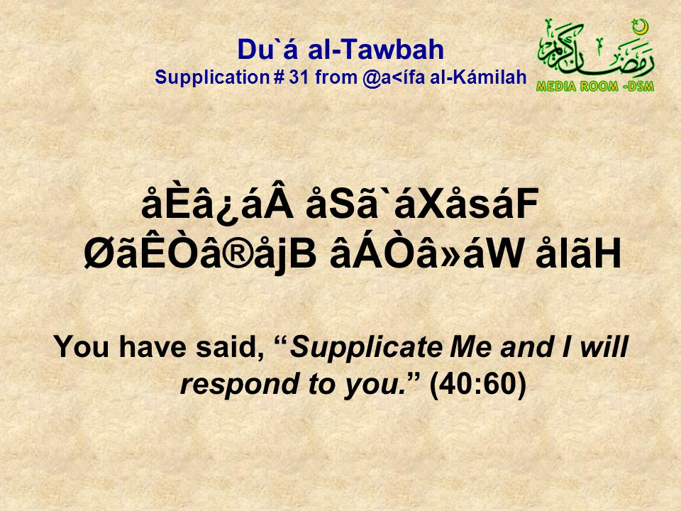 Du`á al-Tawbah Supplication # 31 from @a<ífa al-Kámilah åÈâ¿á åSã`áXåsáF ØãÊÒâ®åjB âÁÒâ»áW ålãH You have said, Supplicate Me and I will respond to you. (40:60)