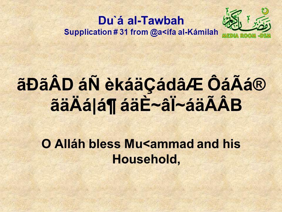 Du`á al-Tawbah Supplication # 31 from @a<ífa al-Kámilah ãÐãÂD áÑ èkáäÇádâÆ ÔáÃá® ãäÄá|ᶠáäÈ~âÏ~áäÃÂB O Alláh bless Mu<ammad and his Household,
