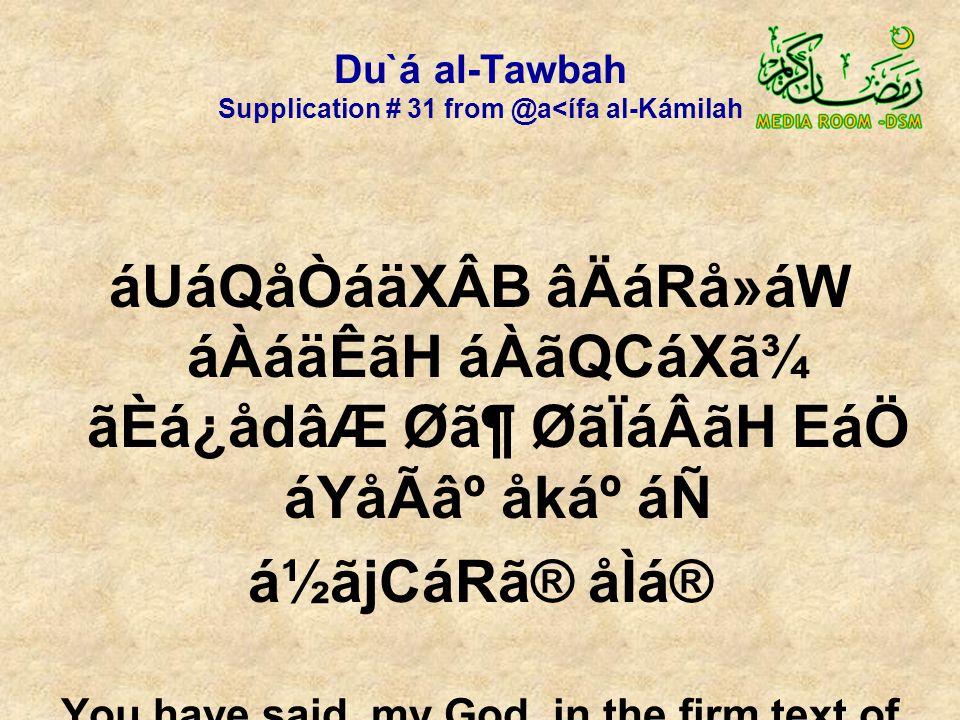 Du`á al-Tawbah Supplication # 31 from @a<ífa al-Kámilah áUáQåÒáäXÂB âÄáRå»áW áÀáäÊãH áÀãQCáXã¾ ãÈá¿ådâÆ Ø㶠ØãÏáÂãH EáÖ áYåÃ⺠åkẠáÑ á½ãjCáRã® åÌá® You have said, my God, in the firm text of Your Book, that You accept repentance from Your servants,