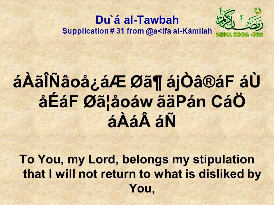 Du`á al-Tawbah Supplication # 31 from @a<ífa al-Kámilah áÀãÎÑâoå¿áÆ Ø㶠ájÒâ®áF áÙ åÉáF Øã¦åoáw ãäPán CáÖ áÀá áÑ To You, my Lord, belongs my stipulation that I will not return to what is disliked by You,