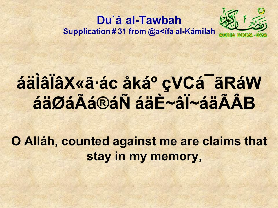 Du`á al-Tawbah Supplication # 31 from @a<ífa al-Kámilah áäÌâÏâX«ã·ác åkẠçVCá¯ãRáW áäØáÃá®áÑ áäÈ~âÏ~áäÃÂB O Alláh, counted against me are claims that stay in my memory,
