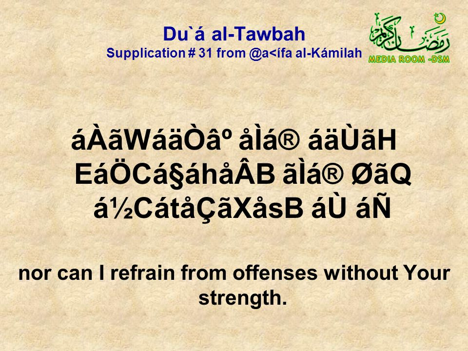 Du`á al-Tawbah Supplication # 31 from @a<ífa al-Kámilah áÀãWáäÒ⺠åÌá® áäÙãH EáÖCá§áhåÂB ãÌá® ØãQ á½CátåÇãXåsB áÙ áÑ nor can I refrain from offenses without Your strength.