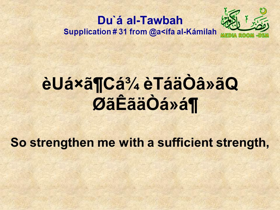 Du`á al-Tawbah Supplication # 31 from @a<ífa al-Kámilah èUá×ã¶Cá¾ èTáäÒâ»ãQ ØãÊãäÒá»á¶ So strengthen me with a sufficient strength,