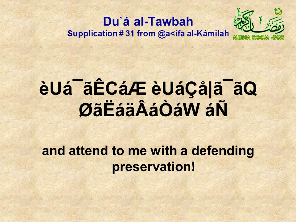 Du`á al-Tawbah Supplication # 31 from @a<ífa al-Kámilah èUá¯ãÊCáÆ èUáÇå|ã¯ãQ ØãËáäÂáÒáW áÑ and attend to me with a defending preservation!