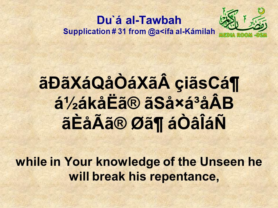 Du`á al-Tawbah Supplication # 31 from @a<ífa al-Kámilah ãÐãXáQåÒáXã çiãsCᶠá½ákåËã® ãSå×á³åÂB ãÈåÃã® Ø㶠áÒâÎáÑ while in Your knowledge of the Unseen he will break his repentance,