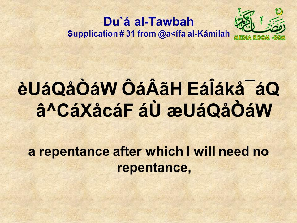 Du`á al-Tawbah Supplication # 31 from @a<ífa al-Kámilah èUáQåÒáW ÔáÂãH EáÎákå¯áQ â^CáXåcáF áÙ æUáQåÒáW a repentance after which I will need no repentance,