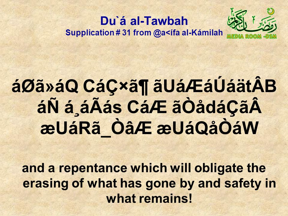 Du`á al-Tawbah Supplication # 31 from @a<ífa al-Kámilah áØã»áQ CáÇ×㶠ãUáÆáÚáätÂB áÑ á¸áÃás CáÆ ãÒådáÇã æUáRã_ÒâÆ æUáQåÒáW and a repentance which will obligate the erasing of what has gone by and safety in what remains!