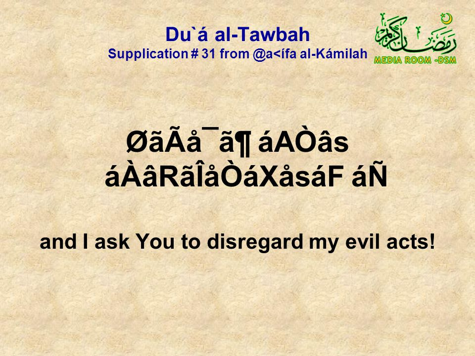 Du`á al-Tawbah Supplication # 31 from @a<ífa al-Kámilah ØãÃå¯ã¶ áAÒâs áÀâRãÎåÒáXåsáF áÑ and I ask You to disregard my evil acts!