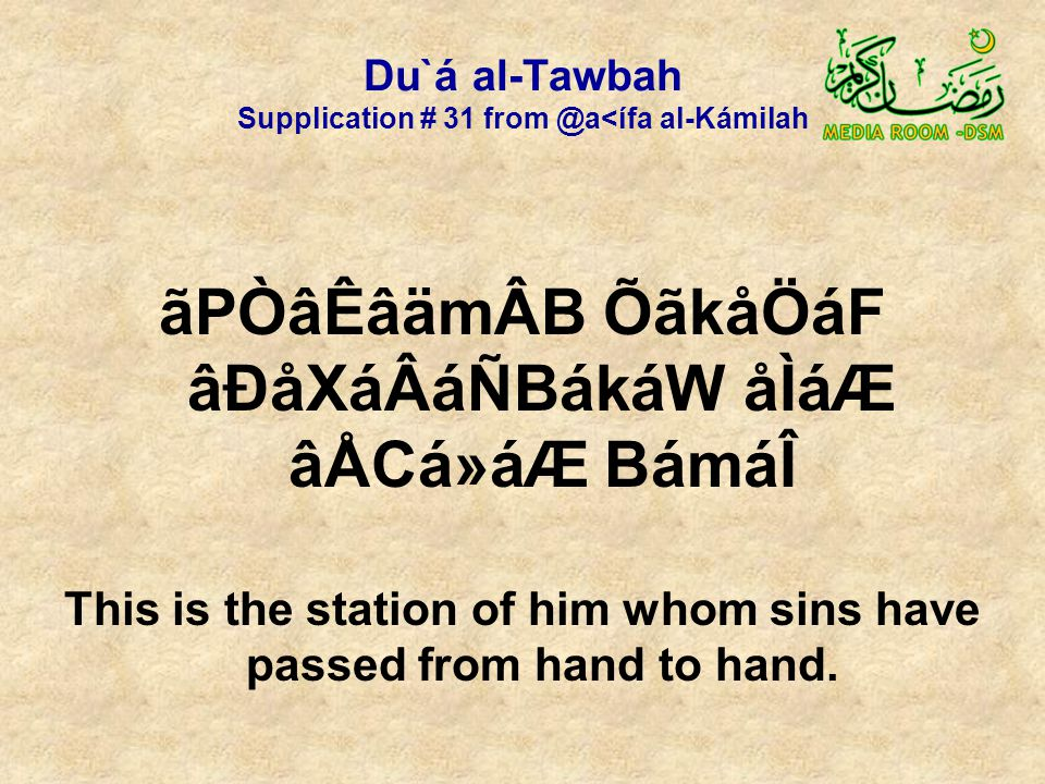 Du`á al-Tawbah Supplication # 31 from @a<ífa al-Kámilah ãPÒâÊâämÂB ÕãkåÖáF âÐåXáÂáÑBákáW åÌáÆ âÅCá»áÆ BámáÎ This is the station of him whom sins have passed from hand to hand.