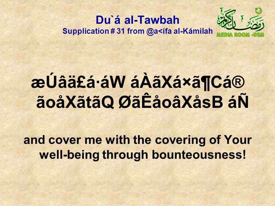 Du`á al-Tawbah Supplication # 31 from @a<ífa al-Kámilah æÚâä£á·áW áÀãXá×ã¶Cá® ãoåXãtãQ ØãÊåoâXåsB áÑ and cover me with the covering of Your well-being through bounteousness!