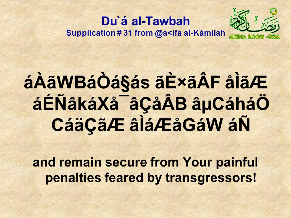 Du`á al-Tawbah Supplication # 31 from @a<ífa al-Kámilah áÀãWBáÒá§ás ãÈ×ãÂF åÌãÆ áÉÑâkáXå¯âÇåÂB âµCáháÖ CáäÇãÆ âÌáÆåGáW áÑ and remain secure from Your painful penalties feared by transgressors!