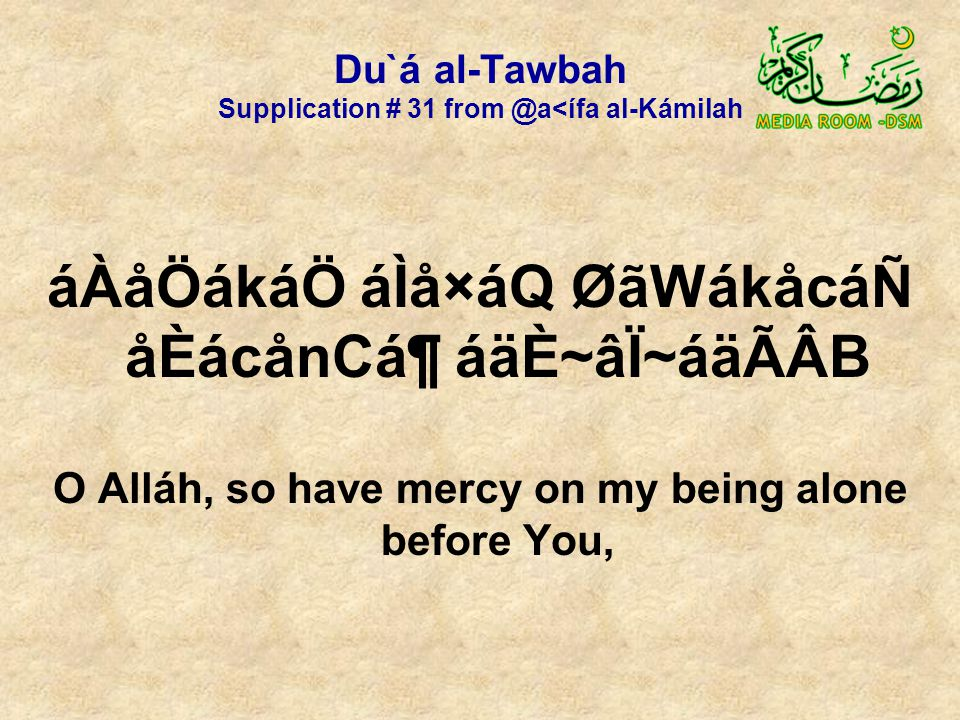 Du`á al-Tawbah Supplication # 31 from @a<ífa al-Kámilah áÀåÖákáÖ áÌå×áQ ØãWákåcáÑ åÈácånCᶠáäÈ~âÏ~áäÃÂB O Alláh, so have mercy on my being alone before You,