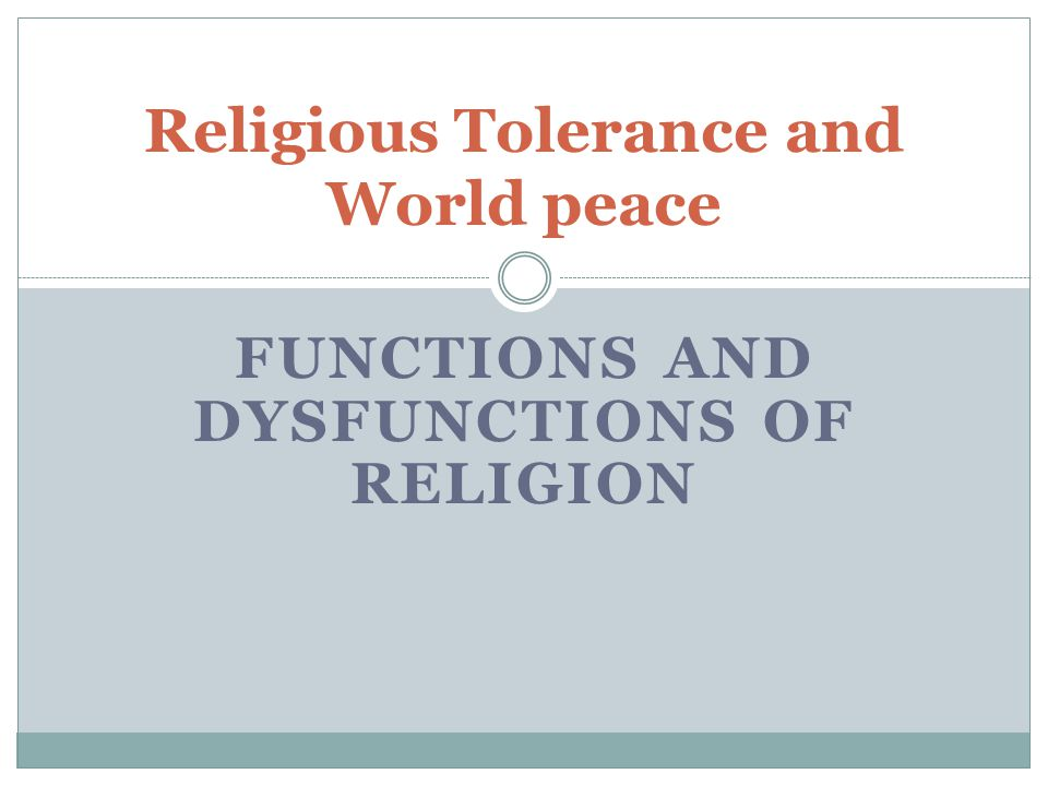 FUNCTIONS AND DYSFUNCTIONS OF RELIGION Religious Tolerance and World peace