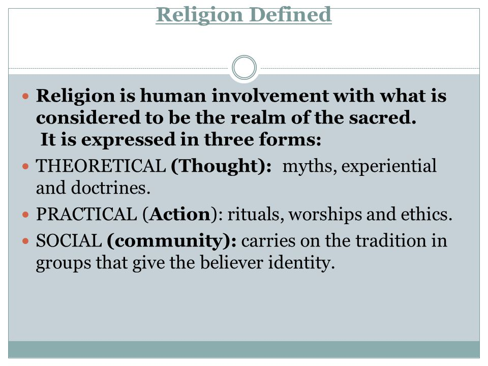 Religion Defined Religion is human involvement with what is considered to be the realm of the sacred. It is expressed in three forms: THEORETICAL (Tho