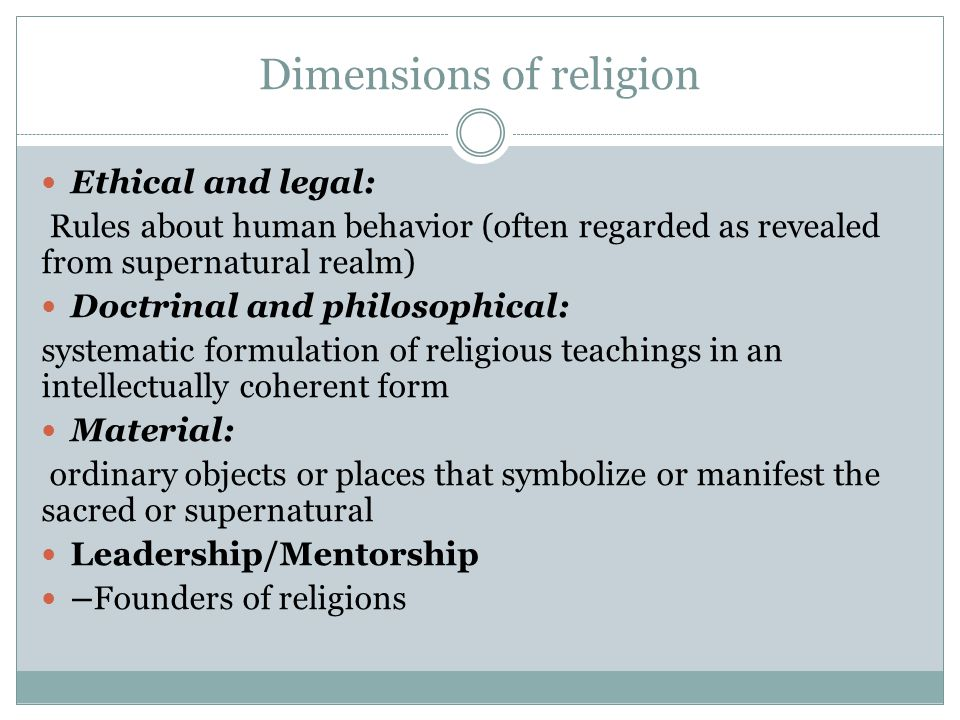 Dimensions of religion Ethical and legal: Rules about human behavior (often regarded as revealed from supernatural realm) Doctrinal and philosophical: