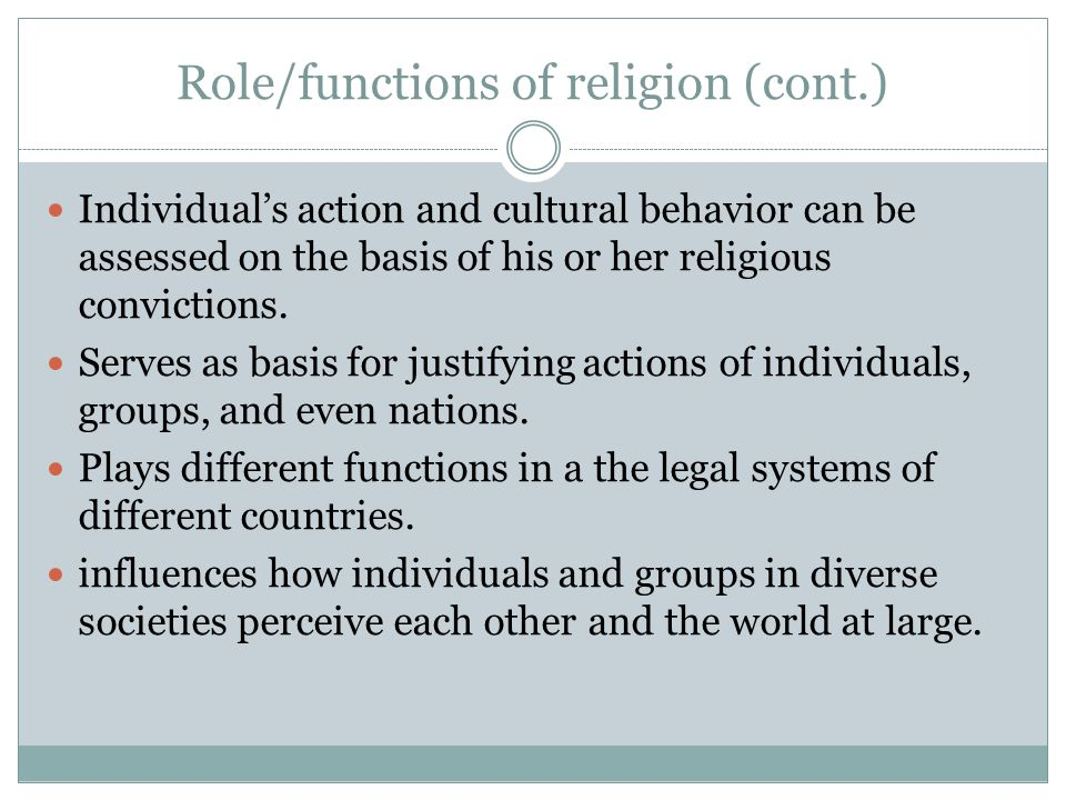 Role/functions of religion (cont.) Individual's action and cultural behavior can be assessed on the basis of his or her religious convictions. Serves