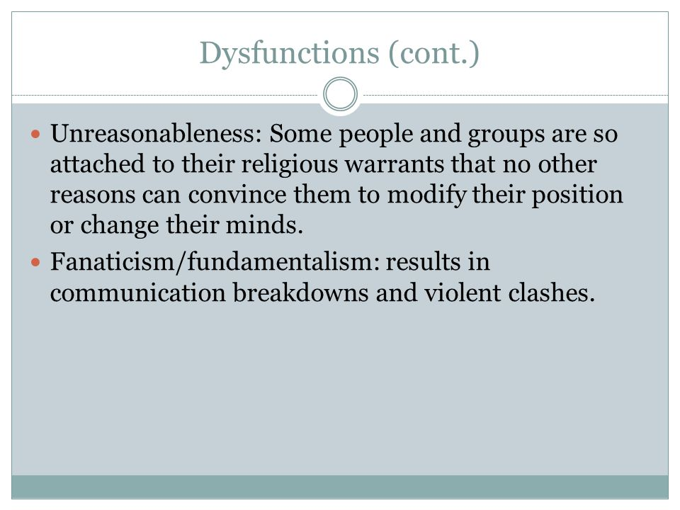 Dysfunctions (cont.) Unreasonableness: Some people and groups are so attached to their religious warrants that no other reasons can convince them to m