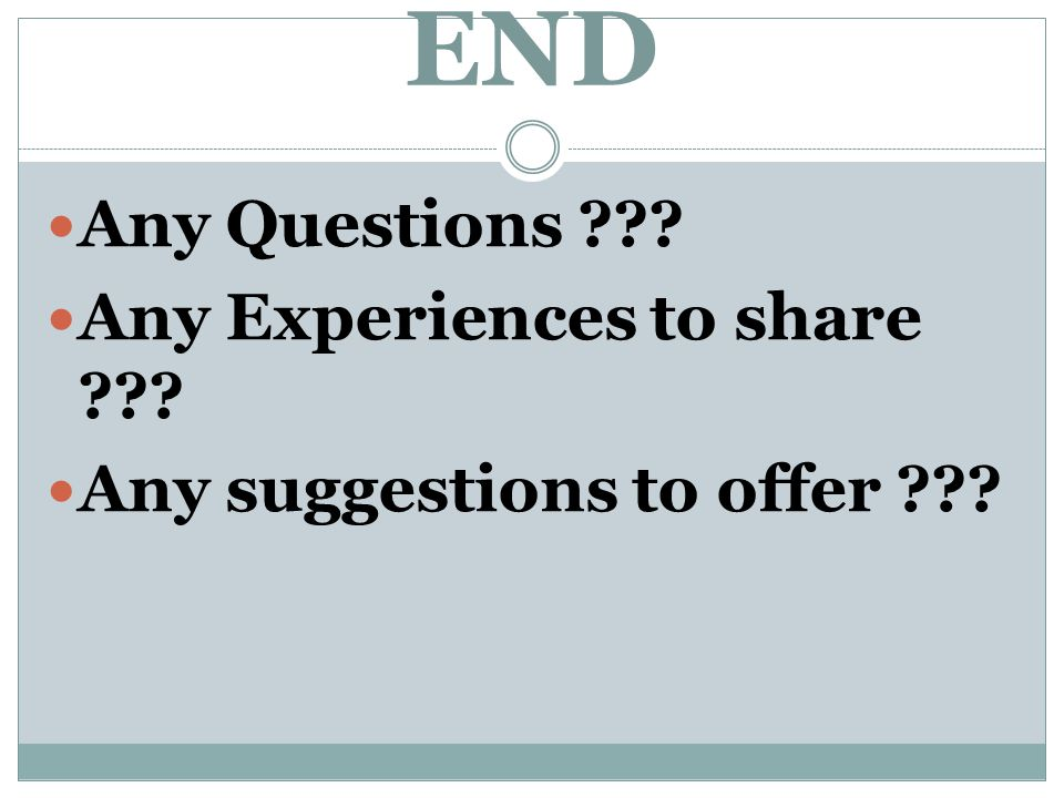 END Any Questions ??? Any Experiences to share ??? Any suggestions to offer ???