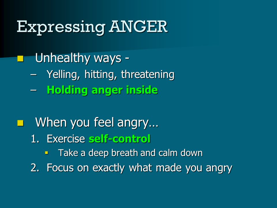 Expressing ANGER Unhealthy ways - Unhealthy ways - –Yelling, hitting, threatening –Holding anger inside When you feel angry… When you feel angry… 1.Exercise self-control  Take a deep breath and calm down 2.Focus on exactly what made you angry