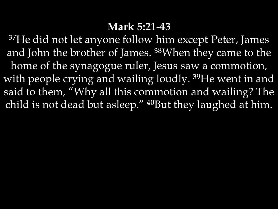 Mark 5:21-43 37 He did not let anyone follow him except Peter, James and John the brother of James.