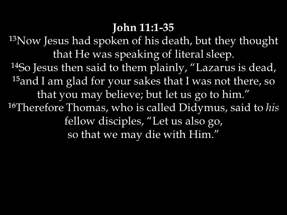 John 11:1-35 13 Now Jesus had spoken of his death, but they thought that He was speaking of literal sleep.