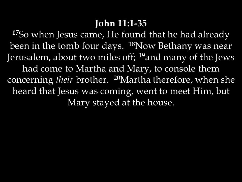 John 11:1-35 17 So when Jesus came, He found that he had already been in the tomb four days.