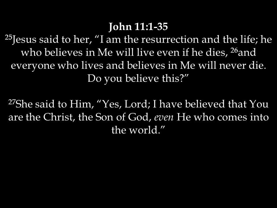 John 11:1-35 25 Jesus said to her, I am the resurrection and the life; he who believes in Me will live even if he dies, 26 and everyone who lives and believes in Me will never die.