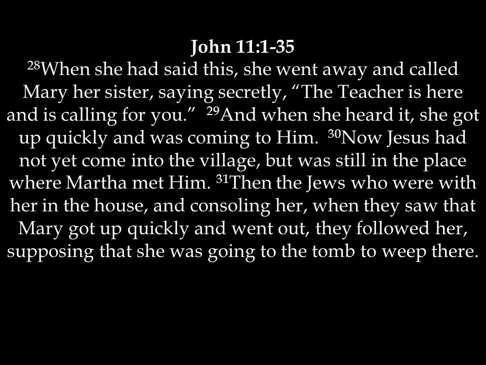 John 11:1-35 28 When she had said this, she went away and called Mary her sister, saying secretly, The Teacher is here and is calling for you. 29 And when she heard it, she got up quickly and was coming to Him.