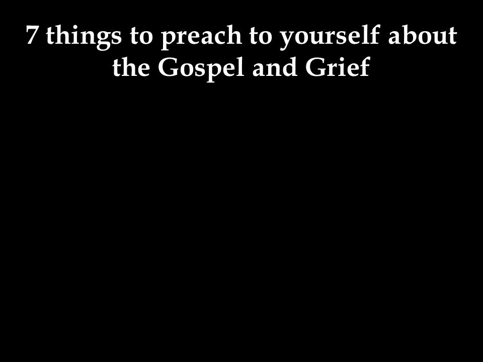 7 things to preach to yourself about the Gospel and Grief