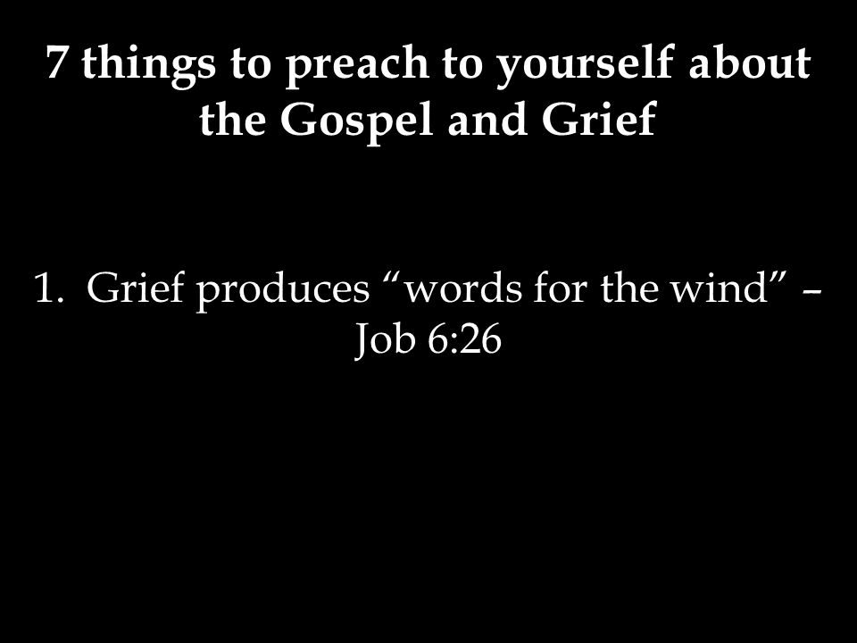 1. Grief produces words for the wind – Job 6:26