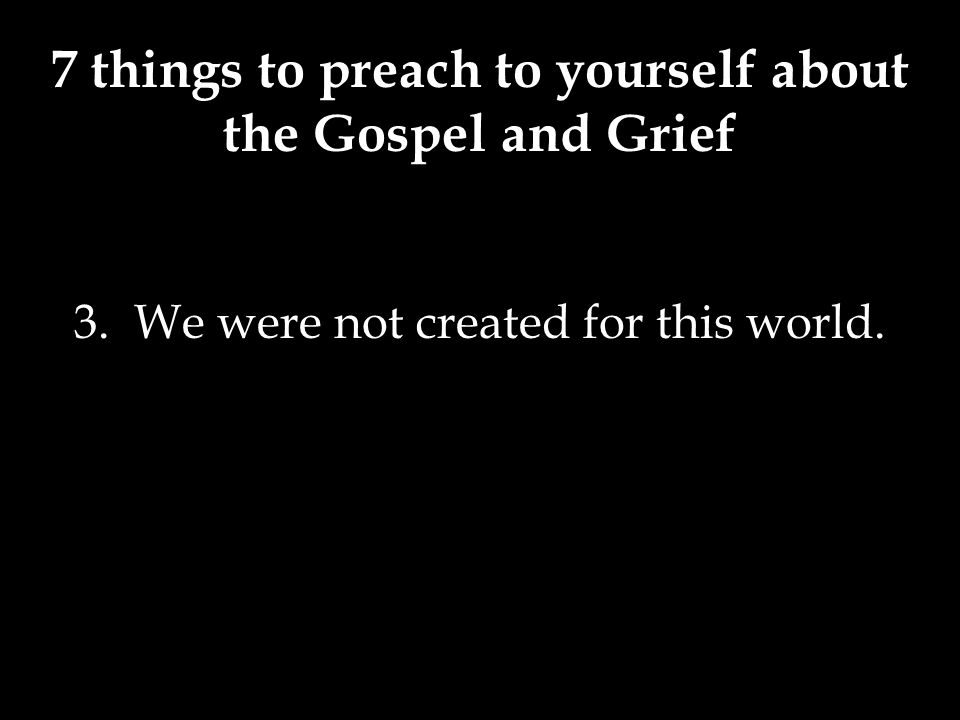 7 things to preach to yourself about the Gospel and Grief 3. We were not created for this world.
