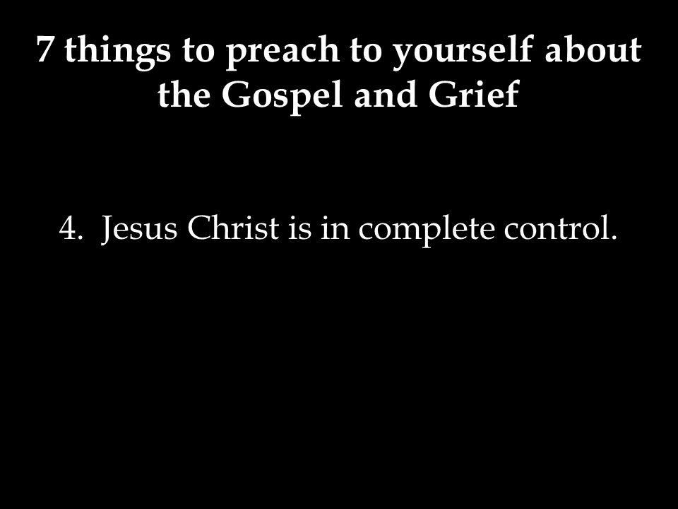 7 things to preach to yourself about the Gospel and Grief 4. Jesus Christ is in complete control.