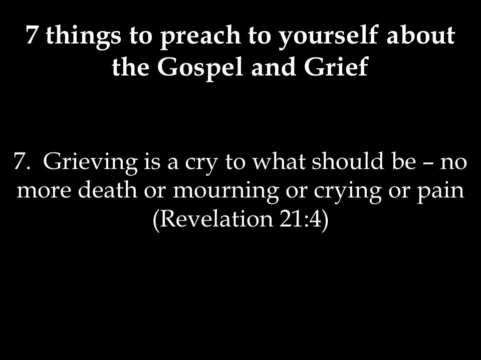 7 things to preach to yourself about the Gospel and Grief 7.